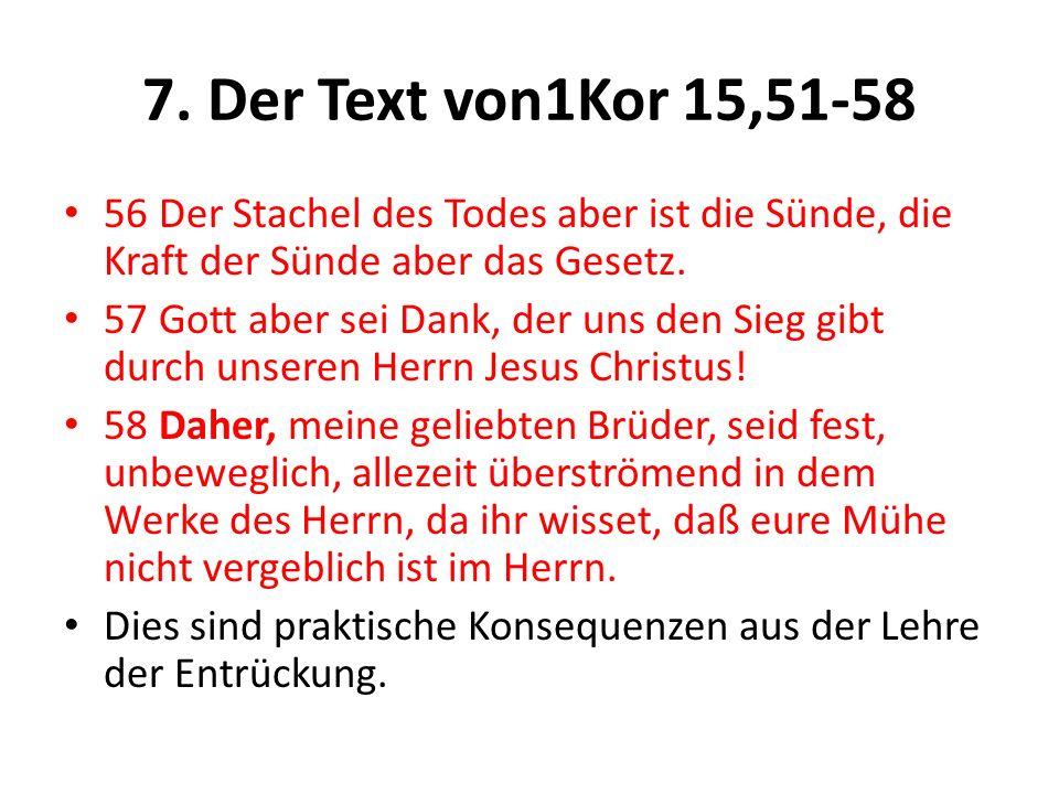 7. Der Text von1Kor 15,51-58 56 Der Stachel des Todes aber ist die Sünde, die Kraft der Sünde aber das Gesetz. 57 Gott aber sei Dank, der uns den Sieg