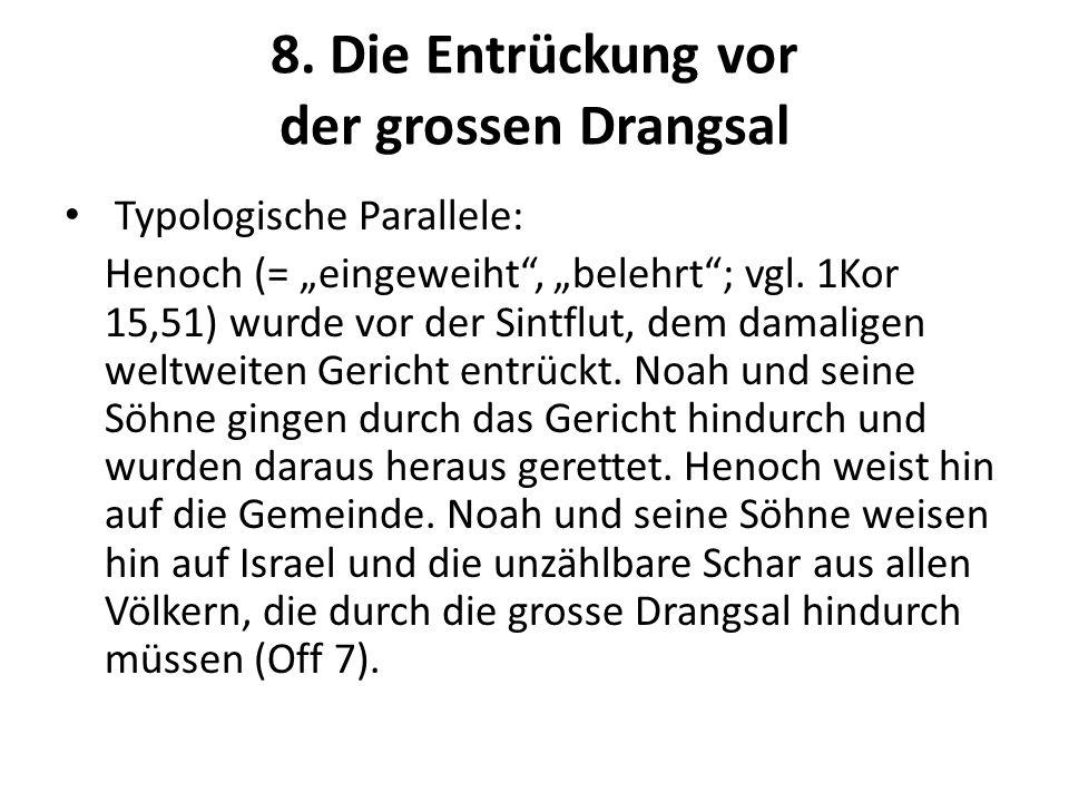 8. Die Entrückung vor der grossen Drangsal Typologische Parallele: Henoch (= eingeweiht, belehrt; vgl. 1Kor 15,51) wurde vor der Sintflut, dem damalig