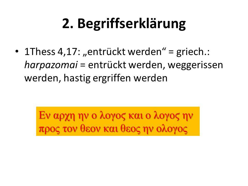 2. Begriffserklärung 1Thess 4,17: entrückt werden = griech.: harpazomai = entrückt werden, weggerissen werden, hastig ergriffen werden Εν αρχη ην ο λο