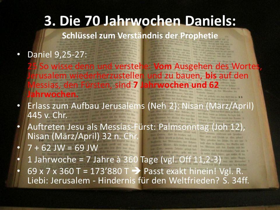 3. Die 70 Jahrwochen Daniels: Schlüssel zum Verständnis der Prophetie Daniel 9,25-27: 25 So wisse denn und verstehe: Vom Ausgehen des Wortes, Jerusale
