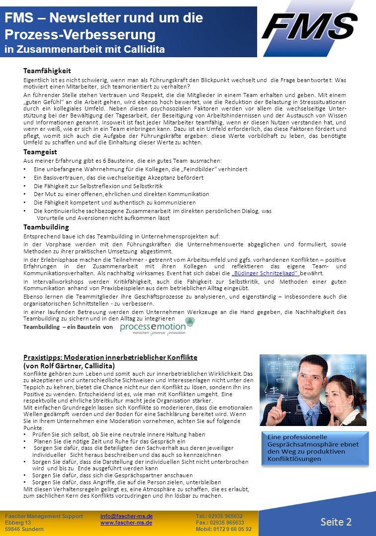 Seite 2 Fascher Management Supportinfo@fascher-ms.deTel.: 02935 965632info@fascher-ms.de Ebberg 13www.fascher-ms.deFax.: 02935 965633www.fascher-ms.de 59846 SundernMobil: 0172 9 66 05 92 Seite 2 FMS – Newsletter rund um die Prozess-Verbesserung in Zusammenarbeit mit Callidita Teamfähigkeit Eigentlich ist es nicht schwierig, wenn man als Führungskraft den Blickpunkt wechselt und die Frage beantwortet: Was motiviert einen Mitarbeiter, sich teamorientiert zu verhalten.