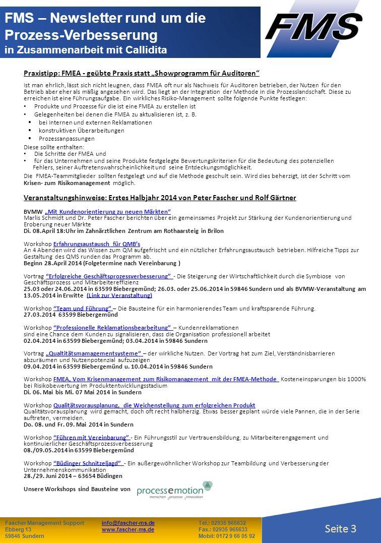 Seite 3 Fascher Management Supportinfo@fascher-ms.deTel.: 02935 965632info@fascher-ms.de Ebberg 13www.fascher-ms.deFax.: 02935 965633www.fascher-ms.de 59846 SundernMobil: 0172 9 66 05 92 Seite 3 FMS – Newsletter rund um die Prozess-Verbesserung in Zusammenarbeit mit Callidita Praxistipp: FMEA - geübte Praxis statt Showprogramm für Auditoren Ist man ehrlich, lässt sich nicht leugnen, dass FMEA oft nur als Nachweis für Auditoren betrieben, der Nutzen für den Betrieb aber eher als mäßig angesehen wird.