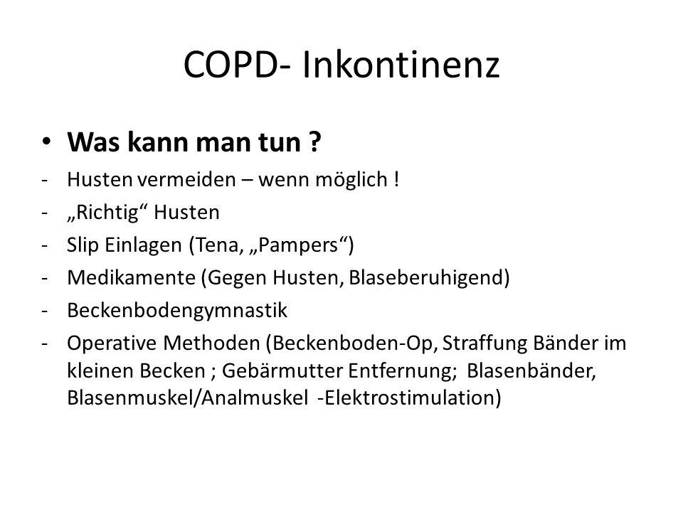 COPD- Inkontinenz Was kann man tun ? -Husten vermeiden – wenn möglich ! -Richtig Husten -Slip Einlagen (Tena, Pampers) -Medikamente (Gegen Husten, Bla