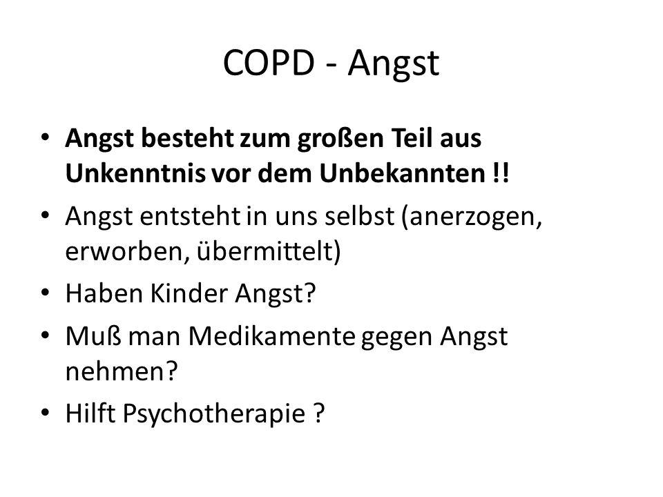 COPD - Angst Angst besteht zum großen Teil aus Unkenntnis vor dem Unbekannten !! Angst entsteht in uns selbst (anerzogen, erworben, übermittelt) Haben