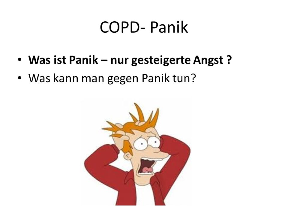 COPD- Panik Was ist Panik – nur gesteigerte Angst ? Was kann man gegen Panik tun?