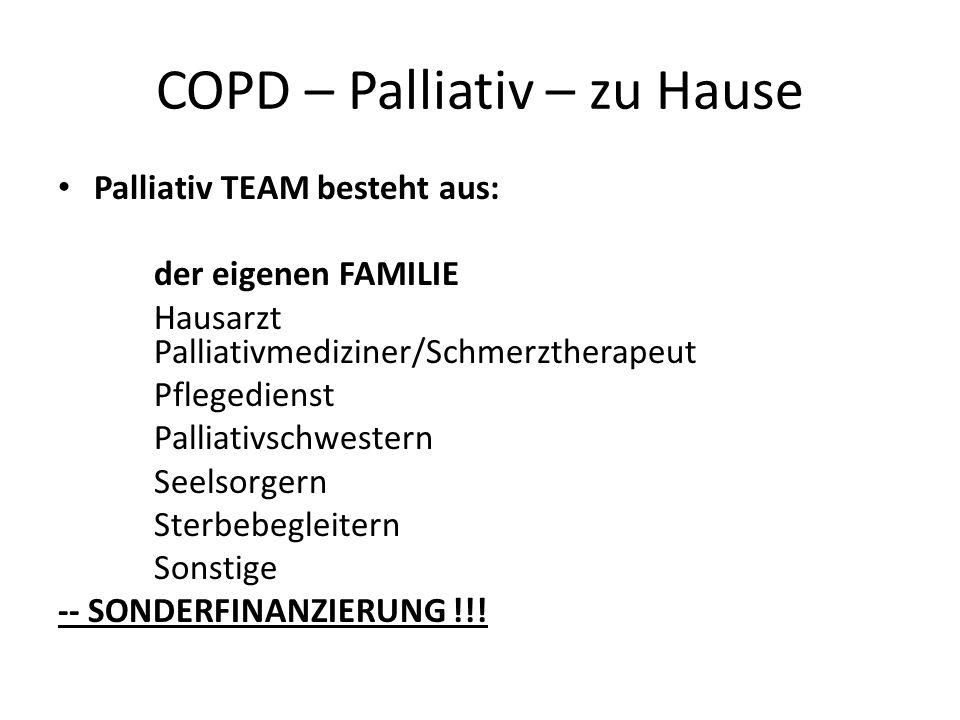COPD – Palliativ – zu Hause Palliativ TEAM besteht aus: der eigenen FAMILIE Hausarzt Palliativmediziner/Schmerztherapeut Pflegedienst Palliativschwest