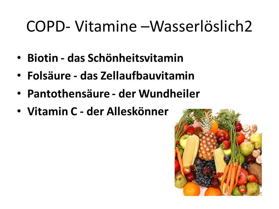 COPD- Vitamine –Wasserlöslich2 Biotin - das Schönheitsvitamin Folsäure - das Zellaufbauvitamin Pantothensäure - der Wundheiler Vitamin C - der Alleskö