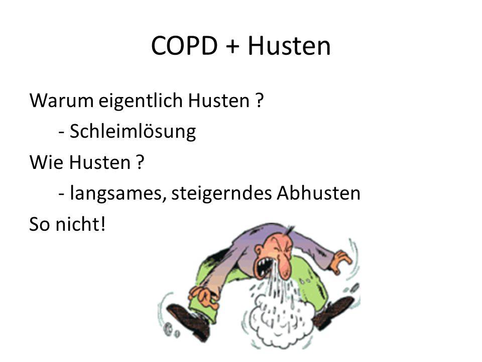 COPD + Husten Warum eigentlich Husten ? - Schleimlösung Wie Husten ? - langsames, steigerndes Abhusten So nicht!