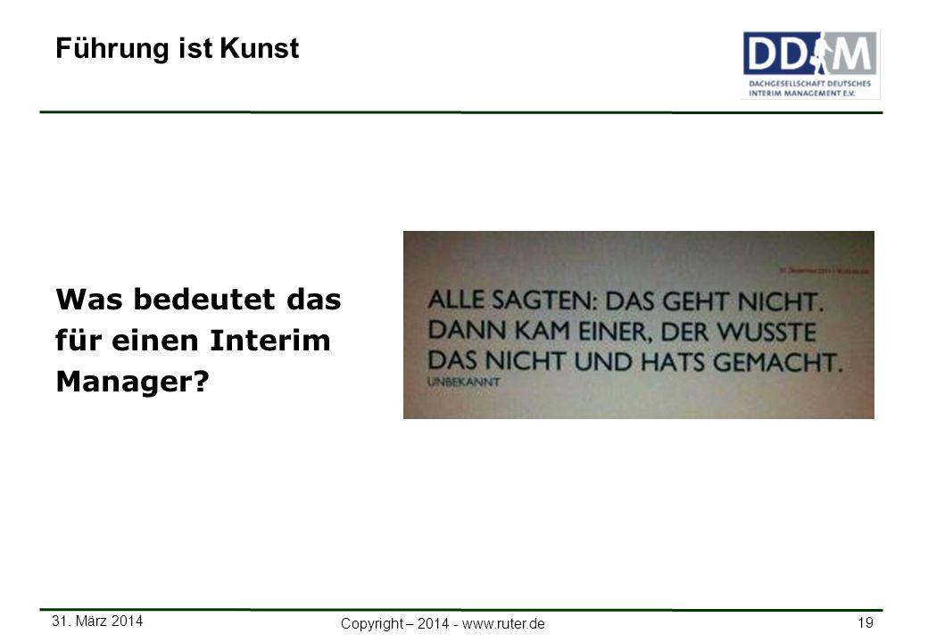 31. März 2014 19 Copyright – 2014 - www.ruter.de Was bedeutet das für einen Interim Manager? Führung ist Kunst