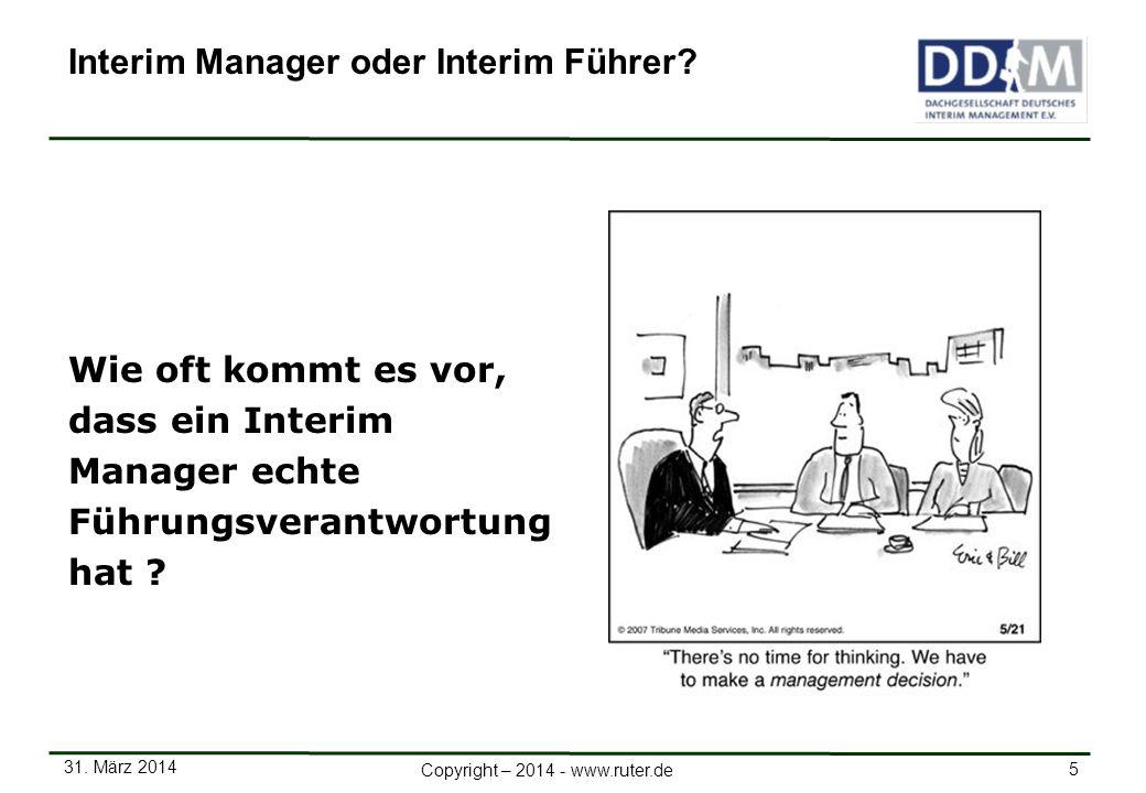 31. März 2014 5 Copyright – 2014 - www.ruter.de Wie oft kommt es vor, dass ein Interim Manager echte Führungsverantwortung hat ? Interim Manager oder