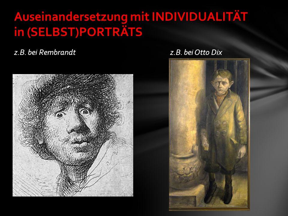 z.B. bei Rembrandt z.B. bei Otto Dix Auseinandersetzung mit INDIVIDUALITÄT in (SELBST)PORTRÄTS