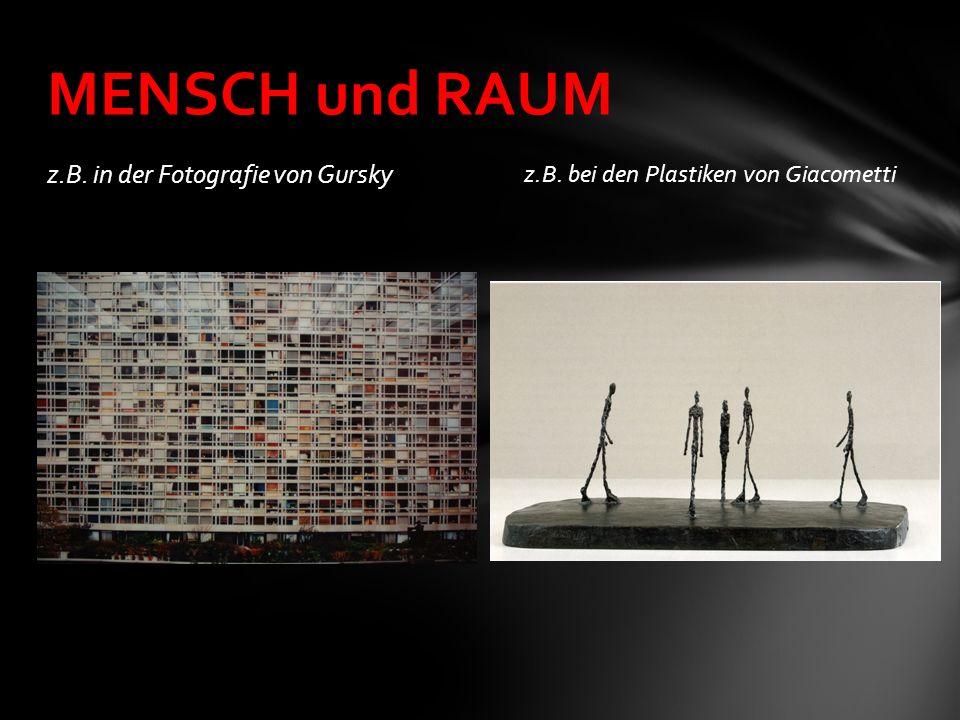z.B. in der Fotografie von Gursky z.B. bei den Plastiken von Giacometti MENSCH und RAUM
