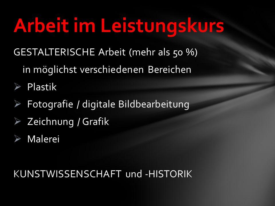 GESTALTERISCHE Arbeit (mehr als 50 %) in möglichst verschiedenen Bereichen Plastik Fotografie / digitale Bildbearbeitung Zeichnung / Grafik Malerei KUNSTWISSENSCHAFT und -HISTORIK Arbeit im Leistungskurs