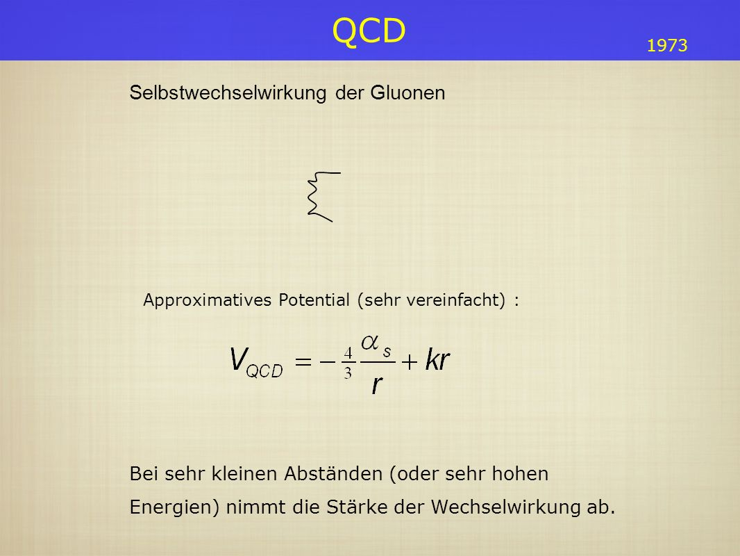 QCD Selbstwechselwirkung der Gluonen Approximatives Potential (sehr vereinfacht) : Bei sehr kleinen Abständen (oder sehr hohen Energien) nimmt die Stä