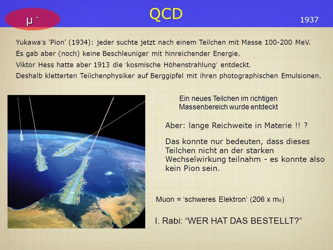 QCD μ -μ -μ -μ - Muon = schweres Elektron (206 x m e ) I. Rabi: WER HAT DAS BESTELLT? Yukawa s 'Pion' (1934): jeder suchte jetzt nach einem Teilchen m