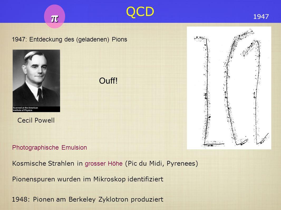 QCD π 1947 1948: Pionen am Berkeley Zyklotron produziert Photographische Emulsion Kosmische Strahlen in grosser Höhe (Pic du Midi, Pyrenees) Pionenspu
