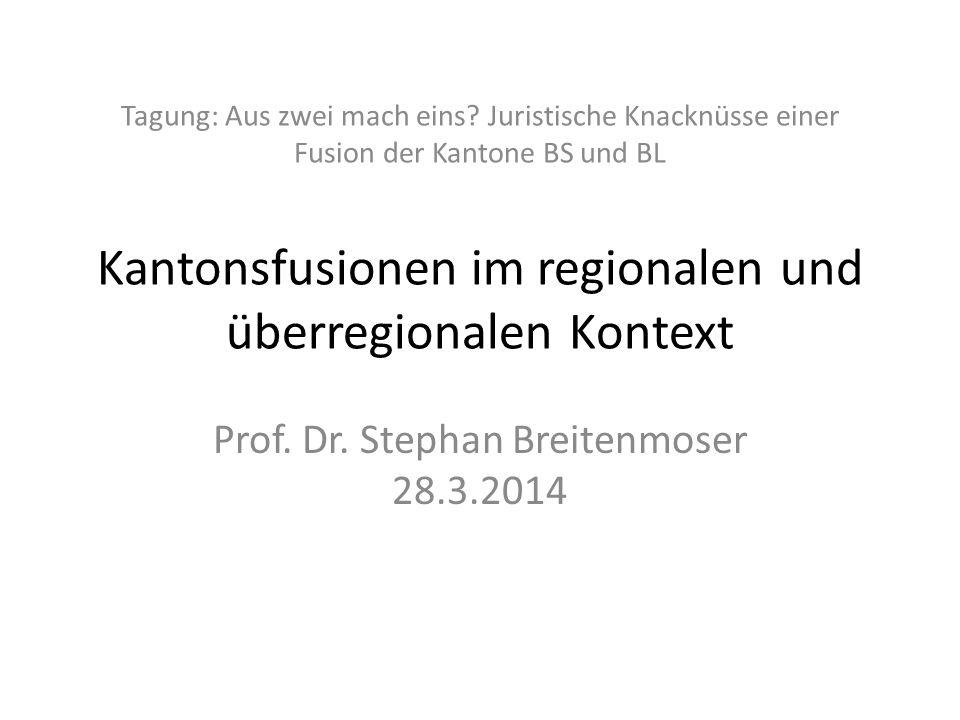 Tagung: Aus zwei mach eins? Juristische Knacknüsse einer Fusion der Kantone BS und BL Kantonsfusionen im regionalen und überregionalen Kontext Prof. D
