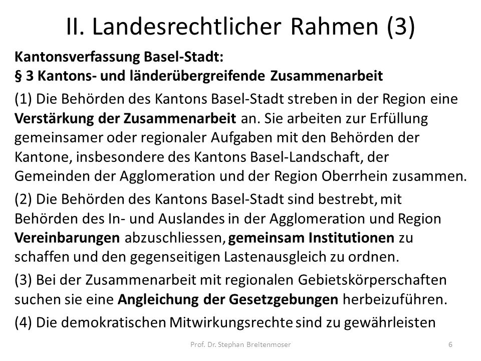 II. Landesrechtlicher Rahmen (3) Kantonsverfassung Basel-Stadt: § 3 Kantons- und länderübergreifende Zusammenarbeit (1) Die Behörden des Kantons Basel