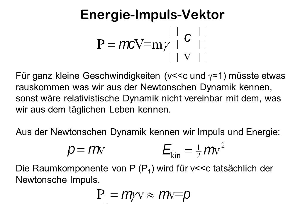 Energie-Impuls-Vektor Für ganz kleine Geschwindigkeiten (v<<c und γ 1) müsste etwas rauskommen was wir aus der Newtonschen Dynamik kennen, sonst wäre relativistische Dynamik nicht vereinbar mit dem, was wir aus dem täglichen Leben kennen.