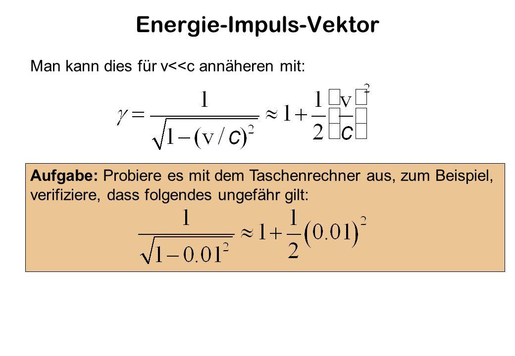 Energie-Impuls-Vektor Man kann dies für v<<c annäheren mit: Aufgabe: Probiere es mit dem Taschenrechner aus, zum Beispiel, verifiziere, dass folgendes ungefähr gilt: