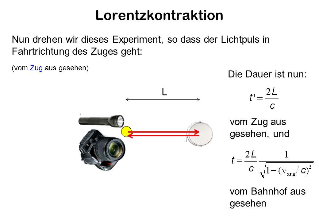 Lorentzkontraktion L Nun drehen wir dieses Experiment, so dass der Lichtpuls in Fahrtrichtung des Zuges geht: (vom Zug aus gesehen) Die Dauer ist nun: vom Zug aus gesehen, und vom Bahnhof aus gesehen