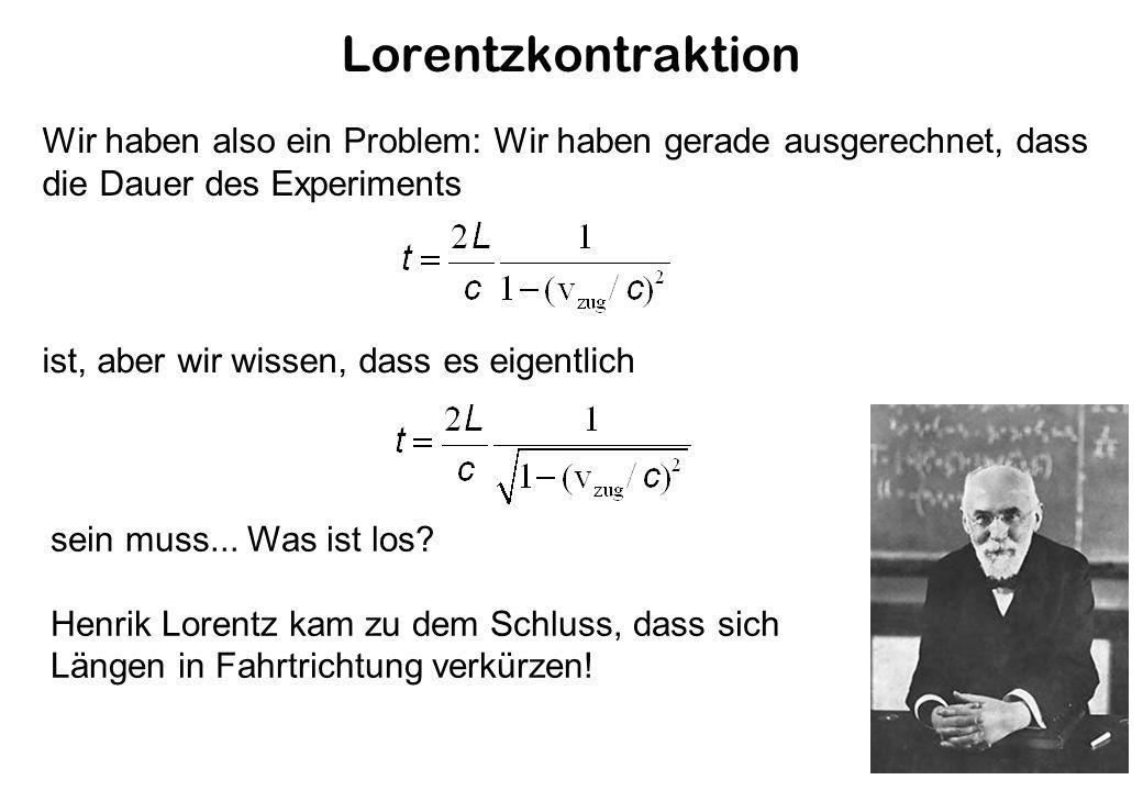 Lorentzkontraktion Wir haben also ein Problem: Wir haben gerade ausgerechnet, dass die Dauer des Experiments ist, aber wir wissen, dass es eigentlich sein muss...