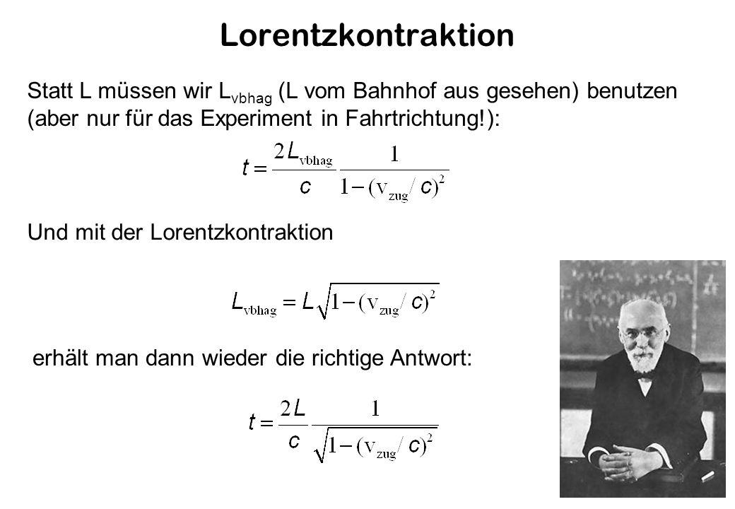 Lorentzkontraktion Statt L müssen wir L vbhag (L vom Bahnhof aus gesehen) benutzen (aber nur für das Experiment in Fahrtrichtung!): Und mit der Lorentzkontraktion erhält man dann wieder die richtige Antwort: