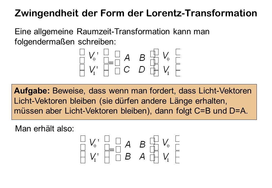 Zwingendheit der Form der Lorentz-Transformation Eine allgemeine Raumzeit-Transformation kann man folgendermaßen schreiben: Aufgabe: Beweise, dass wenn man fordert, dass Licht-Vektoren Licht-Vektoren bleiben (sie dürfen andere Länge erhalten, müssen aber Licht-Vektoren bleiben), dann folgt C=B und D=A.