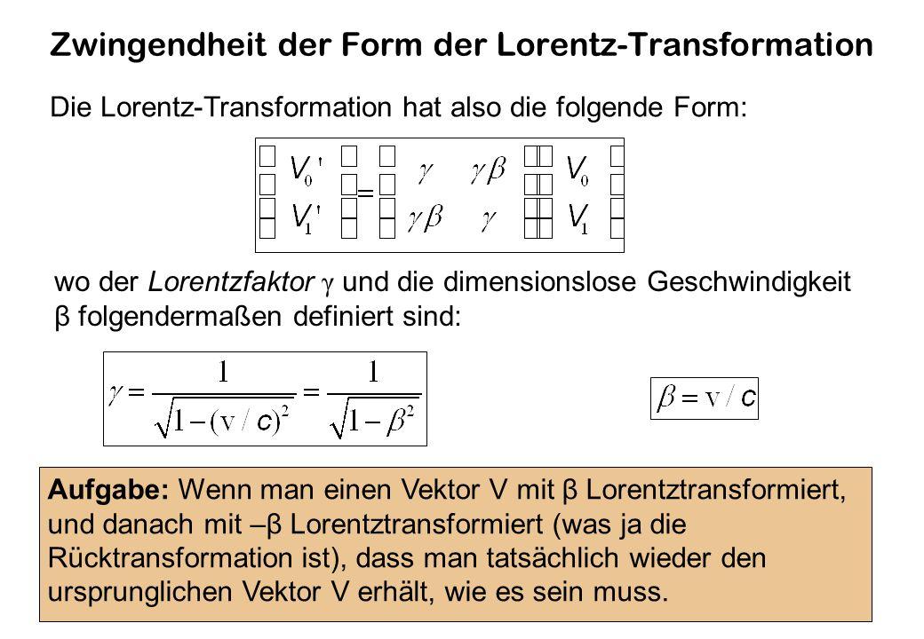 Zwingendheit der Form der Lorentz-Transformation Die Lorentz-Transformation hat also die folgende Form: wo der Lorentzfaktor γ und die dimensionslose Geschwindigkeit β folgendermaßen definiert sind: Aufgabe: Wenn man einen Vektor V mit β Lorentztransformiert, und danach mit –β Lorentztransformiert (was ja die Rücktransformation ist), dass man tatsächlich wieder den ursprunglichen Vektor V erhält, wie es sein muss.