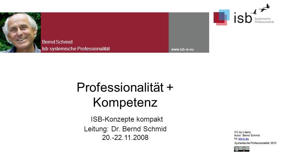 CC-by-Lizenz, Autor: Bernd Schmid für isb-w.euisb-w.eu Systemische Professionalität 2013 www.isb-w.eu Professionalität + Kompetenz ISB-Konzepte kompakt Leitung: Dr.