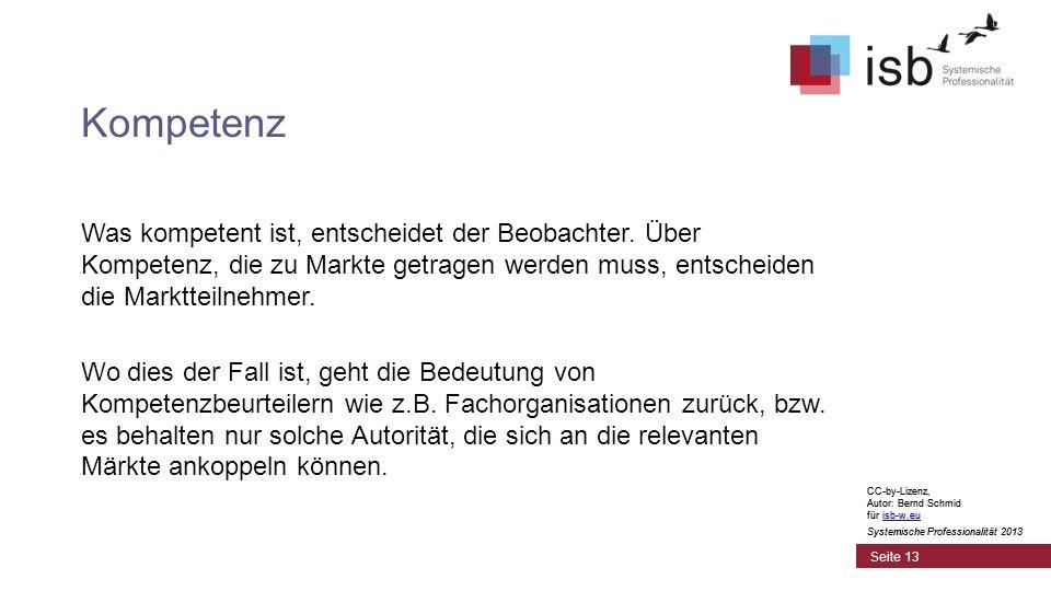 CC-by-Lizenz, Autor: Bernd Schmid für isb-w.euisb-w.eu Systemische Professionalität 2013 Seite 13 Kompetenz CC-by-Lizenz, Autor: Bernd Schmid für isb-w.euisb-w.eu Systemische Professionalität 2013 Was kompetent ist, entscheidet der Beobachter.