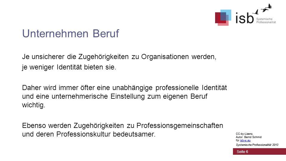 CC-by-Lizenz, Autor: Bernd Schmid für isb-w.euisb-w.eu Systemische Professionalität 2013 Seite 6 Unternehmen Beruf CC-by-Lizenz, Autor: Bernd Schmid für isb-w.euisb-w.eu Systemische Professionalität 2013 Je unsicherer die Zugehörigkeiten zu Organisationen werden, je weniger Identität bieten sie.