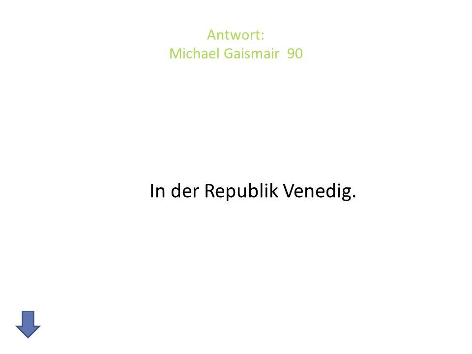 Antwort: Michael Gaismair 90 In der Republik Venedig.