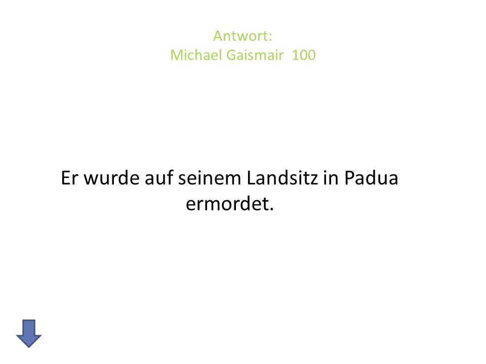 Antwort: Michael Gaismair 100 Er wurde auf seinem Landsitz in Padua ermordet.