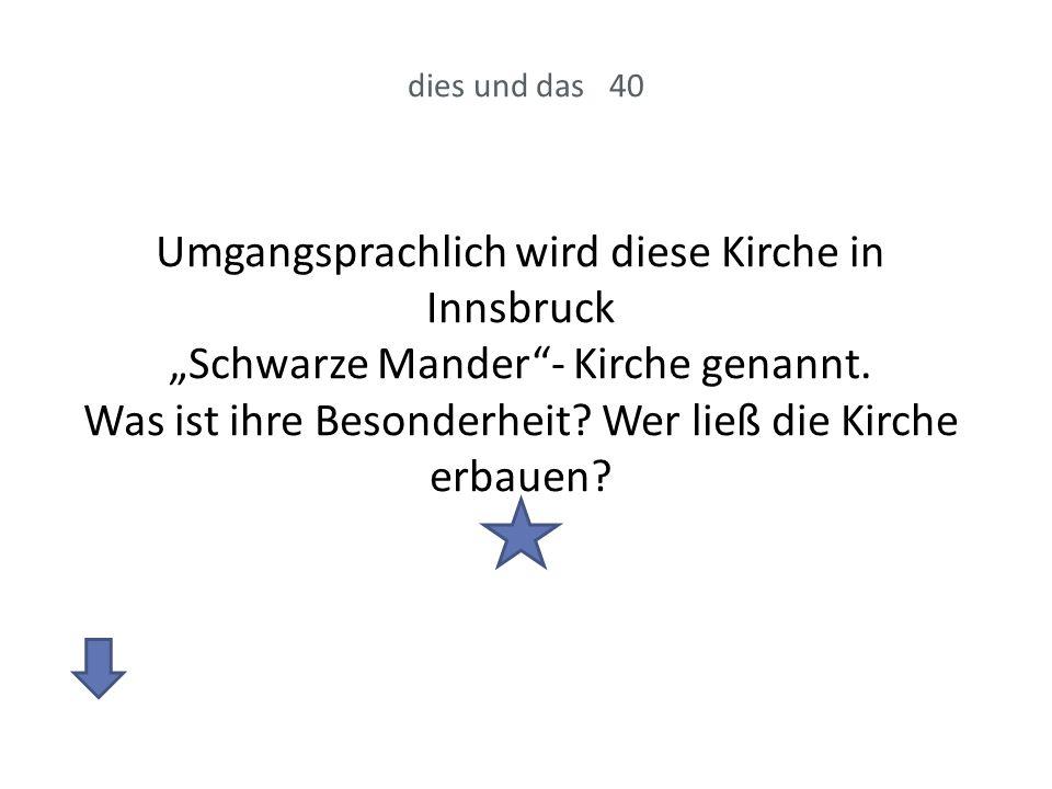 dies und das 40 Umgangsprachlich wird diese Kirche in Innsbruck Schwarze Mander- Kirche genannt. Was ist ihre Besonderheit? Wer ließ die Kirche erbaue