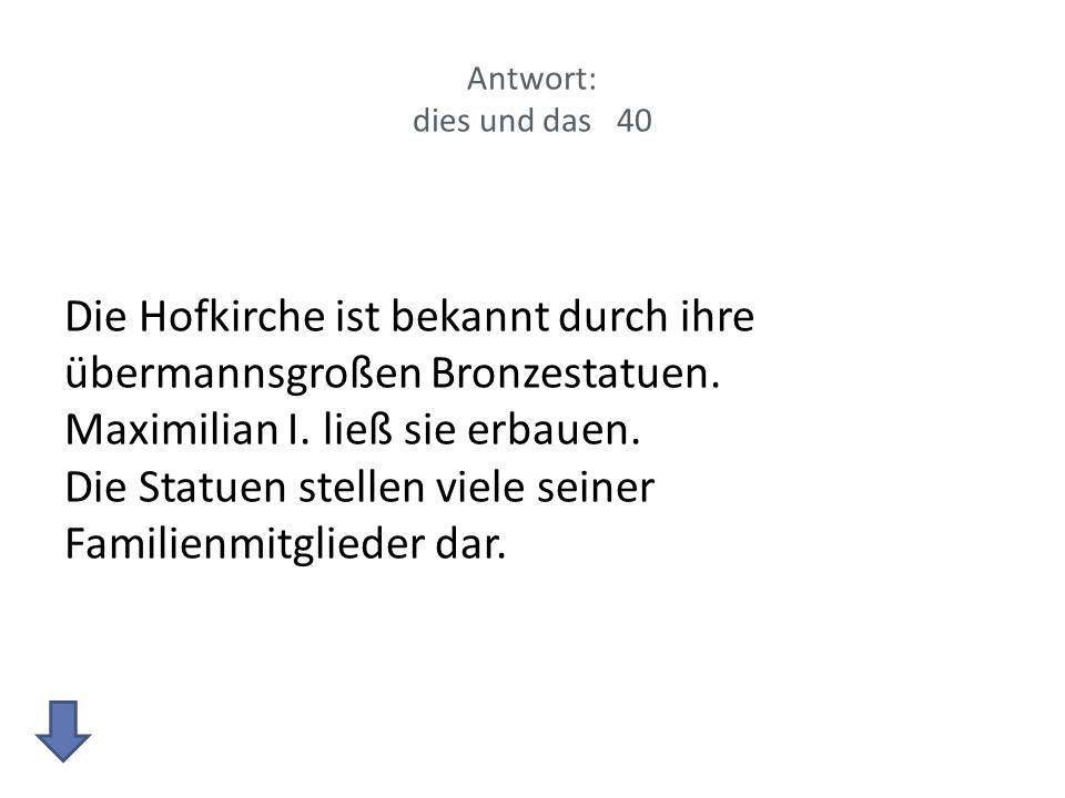 Antwort: dies und das 40 Die Hofkirche ist bekannt durch ihre übermannsgroßen Bronzestatuen. Maximilian I. ließ sie erbauen. Die Statuen stellen viele