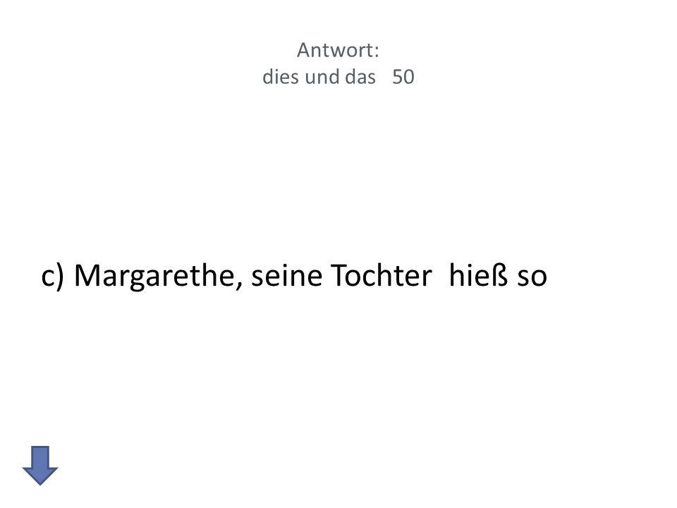 Antwort: dies und das 50 c) Margarethe, seine Tochter hieß so