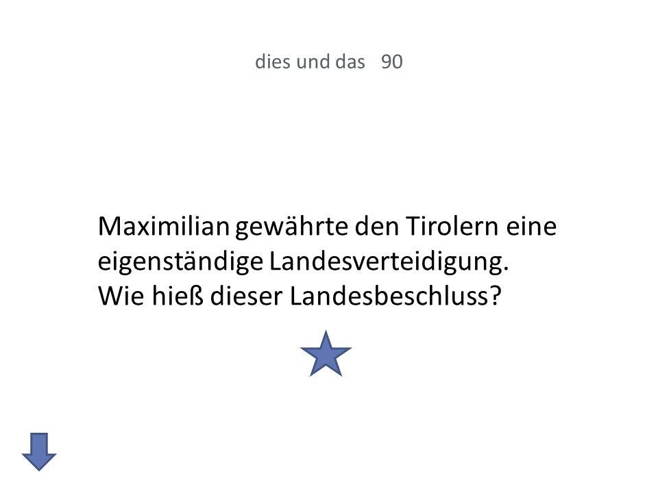 dies und das 90 Maximilian gewährte den Tirolern eine eigenständige Landesverteidigung. Wie hieß dieser Landesbeschluss?
