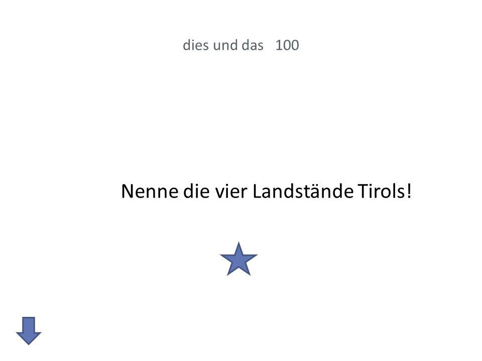 dies und das 100 Nenne die vier Landstände Tirols!