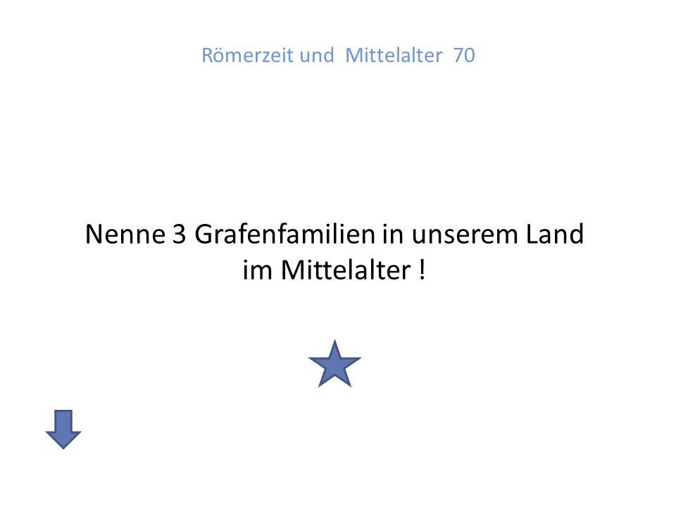 Römerzeit und Mittelalter 70 Nenne 3 Grafenfamilien in unserem Land im Mittelalter !