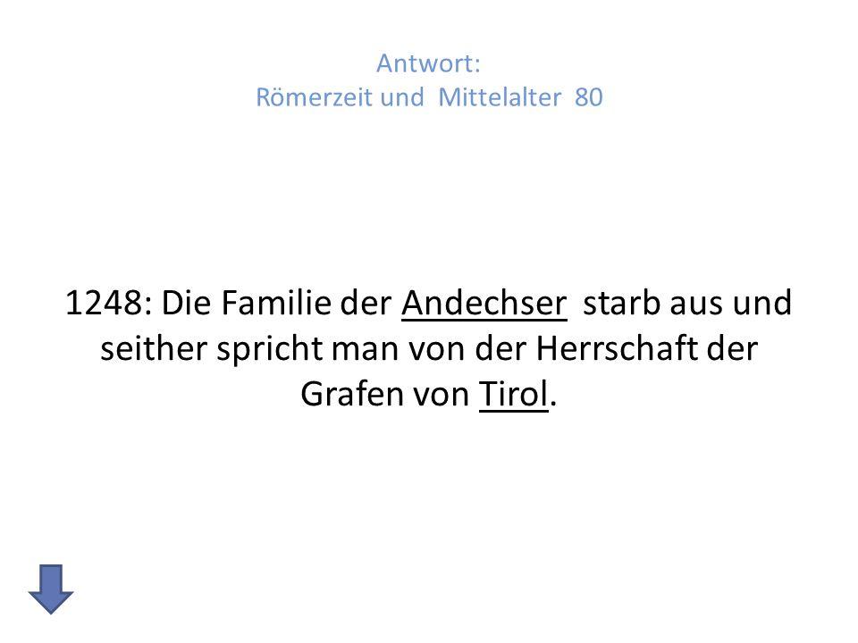 Antwort: Römerzeit und Mittelalter 80 1248: Die Familie der Andechser starb aus und seither spricht man von der Herrschaft der Grafen von Tirol.