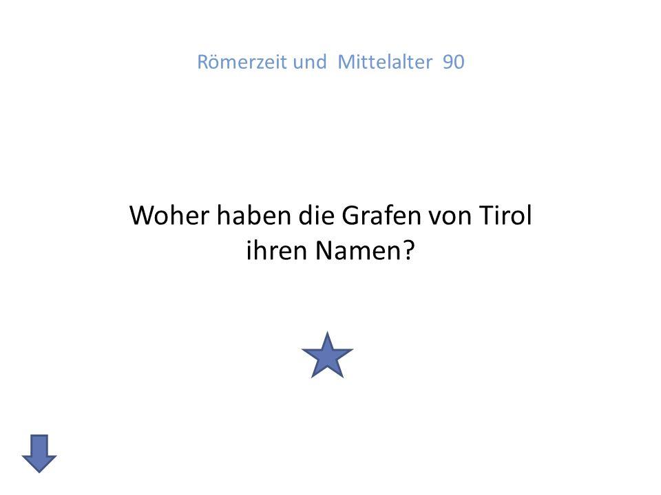 Römerzeit und Mittelalter 90 Woher haben die Grafen von Tirol ihren Namen?