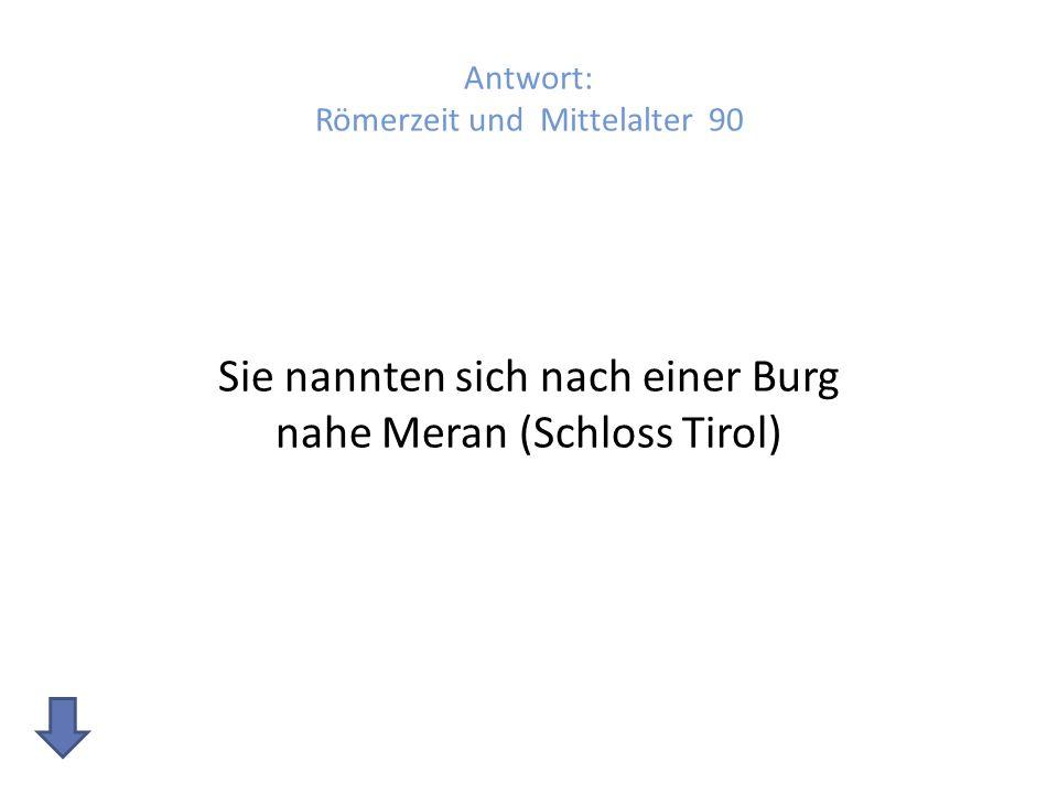 Antwort: Römerzeit und Mittelalter 90 Sie nannten sich nach einer Burg nahe Meran (Schloss Tirol)