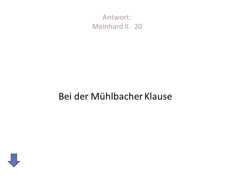 Antwort: Meinhard II. 20 Bei der Mühlbacher Klause
