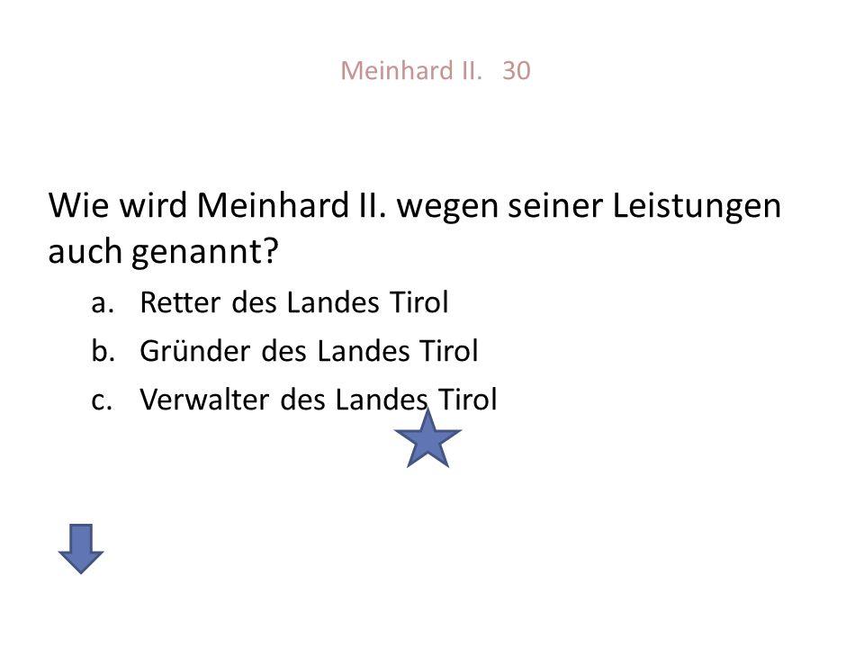 Meinhard II. 30 Wie wird Meinhard II. wegen seiner Leistungen auch genannt? a.Retter des Landes Tirol b.Gründer des Landes Tirol c.Verwalter des Lande