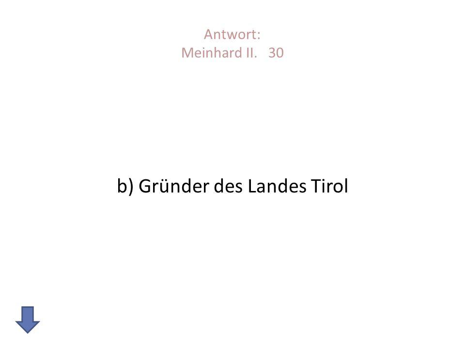 Antwort: Meinhard II. 30 b) Gründer des Landes Tirol
