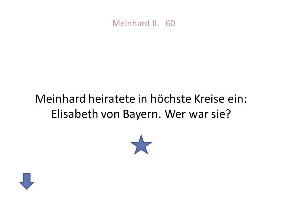 Meinhard II. 60 Meinhard heiratete in höchste Kreise ein: Elisabeth von Bayern. Wer war sie?