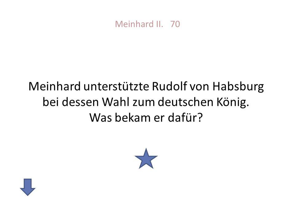 Meinhard II. 70 Meinhard unterstützte Rudolf von Habsburg bei dessen Wahl zum deutschen König. Was bekam er dafür?