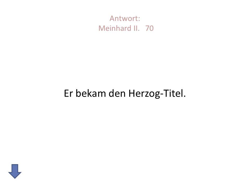 Antwort: Meinhard II. 70 Er bekam den Herzog-Titel.