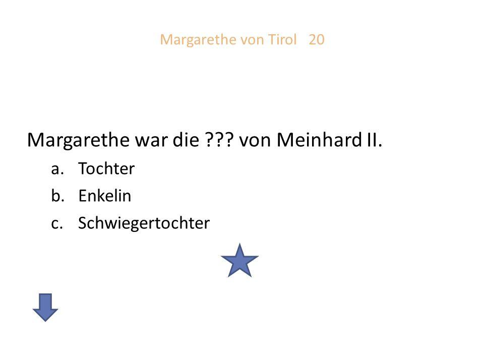 Margarethe von Tirol 20 Margarethe war die ??? von Meinhard II. a.Tochter b.Enkelin c.Schwiegertochter